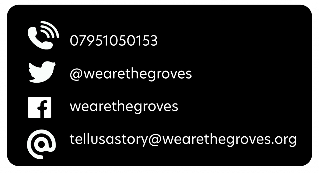 Contact us by phone, 07951050153, on twitter, @wearethegroves, facebook search wearethegroves, by email,  tellusastory@wearethegroves.org.